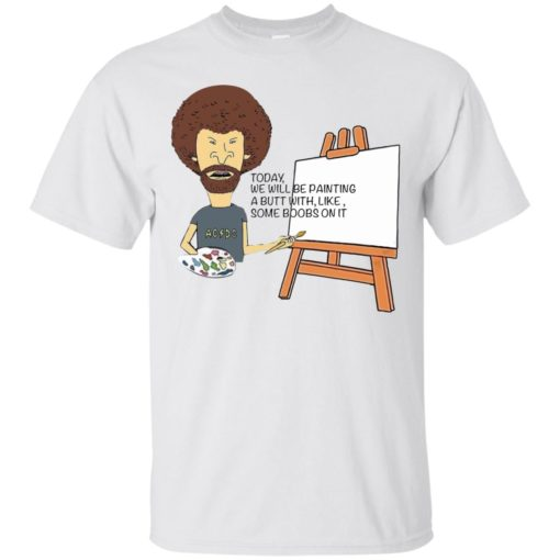 Bob Ross Today we will be painting a butt with like some boobs on it shirt - image 4588 510x510