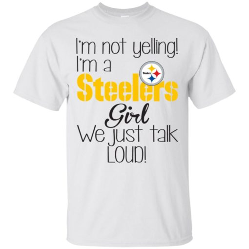 I'm not yelling I'm a Steelers girl we just talk loud shirt - image 5022 510x510