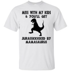 Mess with my kids you will get Jurasskicked by Mamasaurus shirt - image 5310 247x247