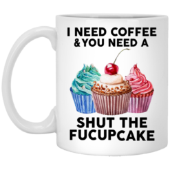 I need coffee and you need a shut the fuckcupcake mug shirt - image 6 247x247