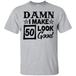 Damn I make 50 look good shirt - image 706 247x247