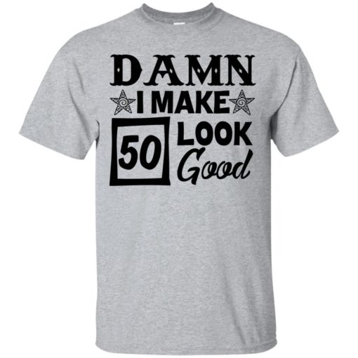 Damn I make 50 look good shirt - image 706 510x510