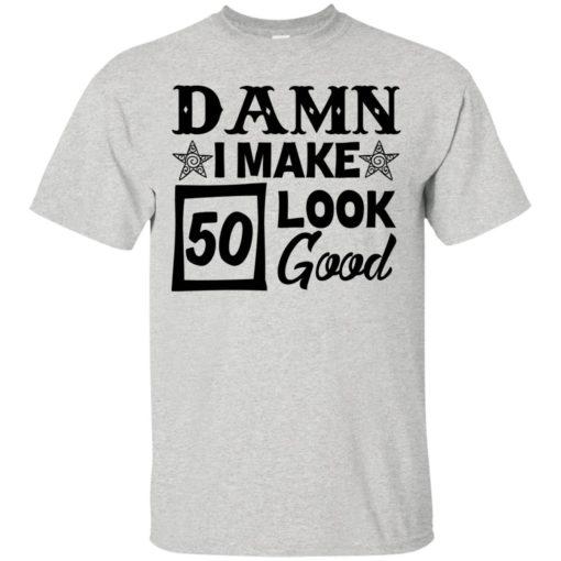 Damn I make 50 look good shirt - image 707 510x510