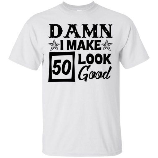 Damn I make 50 look good shirt - image 708 510x510