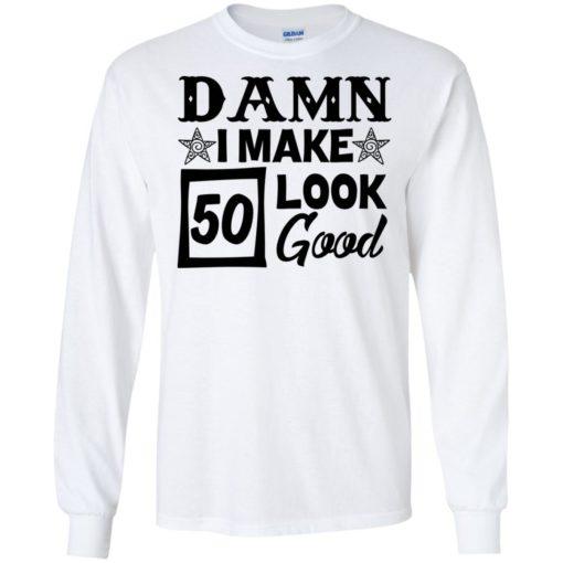 Damn I make 50 look good shirt - image 710 510x510