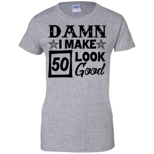 Damn I make 50 look good shirt - image 715 510x510