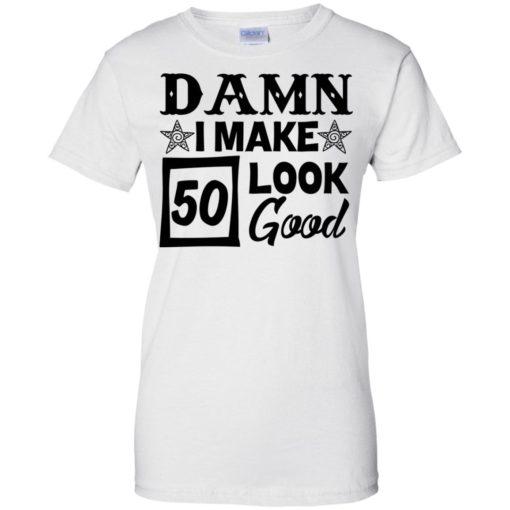 Damn I make 50 look good shirt - image 716 510x510