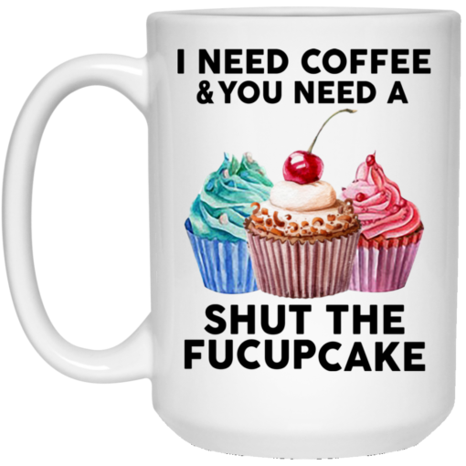 I need coffee and you need a shut the fuckcupcake mug shirt - image 9 510x510