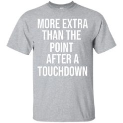 More extra than the point after a touchdown shirt - image 970 247x247