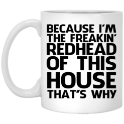 Because I'm freakin' redhead of this house that's why mug shirt - image 12 247x247