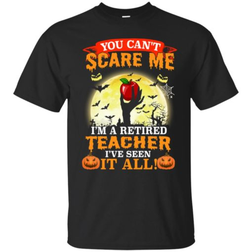 You can't scare me I'm a retired teacher I've seen it all shirt - image 3042 510x510