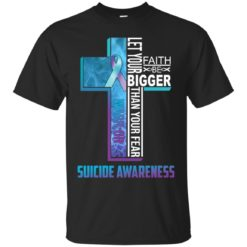 Let your faith be bigger than your fear suicide awareness shirt - image 4315 247x247