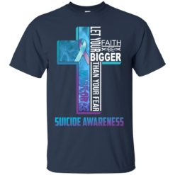 Let your faith be bigger than your fear suicide awareness shirt - image 4316 247x247