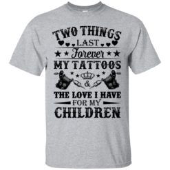 Two things last forever my tattoos the love I have for my children shirt - image 5070 247x247
