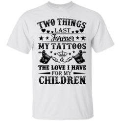Two things last forever my tattoos the love I have for my children shirt - image 5071 247x247
