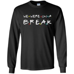 We were on a break shirt - image 5441 247x247