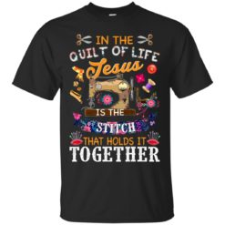 In the quilt of life Jesus is the stitch that holds is together shirt - image 6037 247x247