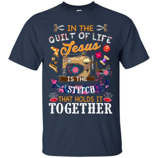 In the quilt of life Jesus is the stitch that holds is together shirt - image 6038 510x510