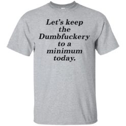 Lets Keep The dumbfuckery To A Minimum shirt - image 6075 247x247