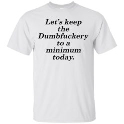 Lets Keep The dumbfuckery To A Minimum shirt - image 6076 247x247