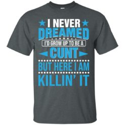 I never dreamed I'd grow up to be a cunt but here I am killing it shirt - image 910 247x247