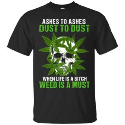 Ashes to ashes dust to dust when life is a bitch weed is a must shirt - image 160 247x247