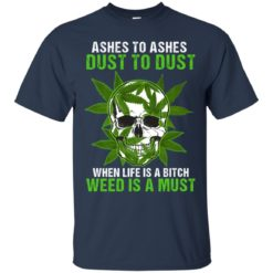 Ashes to ashes dust to dust when life is a bitch weed is a must shirt - image 161 247x247