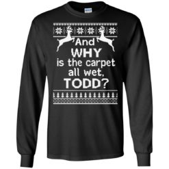 And why is the carpet all wet Todd Christmas sweater shirt - image 327 247x247