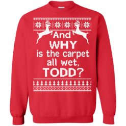 And why is the carpet all wet Todd Christmas sweater shirt - image 332 247x247