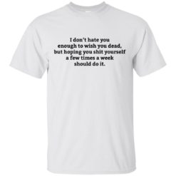 I don't hate you enough to wish you dead shirt - image 899 247x247