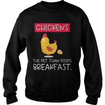 Chickens the pet than poops breakfast shirt shirt - Chickens s 400x400