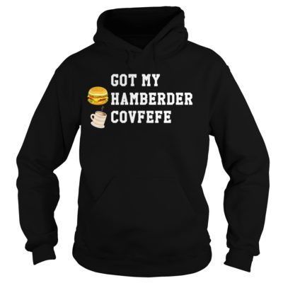Got my hamberder covfefe shirt, hoodie shirt - Got my hamberder covfefe shi 400x400