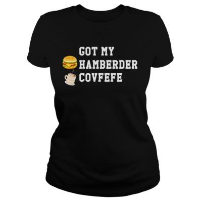 Got my hamberder covfefe shirt, hoodie shirt - Got my hamberder covfefe shirtv 400x400