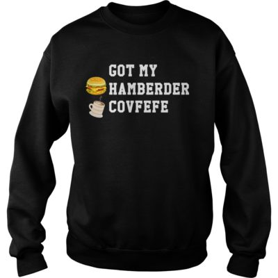 Got my hamberder covfefe shirt, hoodie shirt - Got my hamberder covfefe shirtvvvvv 400x400