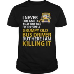School bus I never dreamed that one day i'd become a grumpy shirt shirt - I never dreamed that one day shirt 247x247