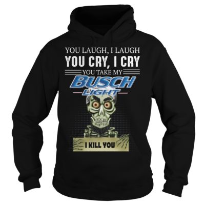 You laugh i laugh you cry i cry you take my Busch Light i kill you shirt shirt - You laugh i laugh you cry i cry you take my Busch Light shirtvv 400x400