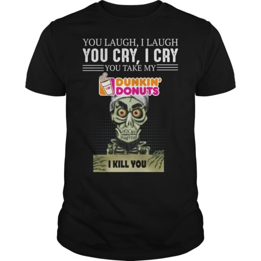 Skeleton you laugh i laugh you cry i cry you  take my Dunkin Donuts shirt shirt - ss 510x510