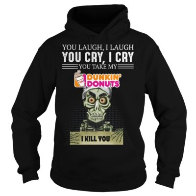 Skeleton you laugh i laugh you cry i cry you  take my Dunkin Donuts shirt shirt - sssss 400x400