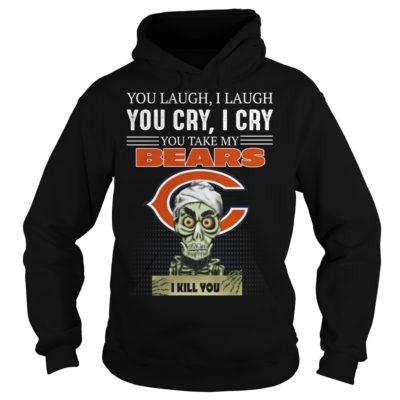 You laugh i laugh you cry i cry you take my Chicago Bears i kill you shirt shirt - you laugh i laugh you cry i cry you t 400x400