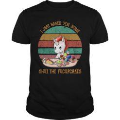 Unicorn i just baked you some shut the fucupcakes shirt shirt - a 1 247x247