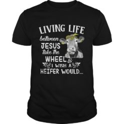 Living life between Jesus take the wheel i wish a heifer would shirt shirt - living life between jesus take the wheel 247x247