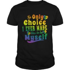 The only choice I never made was to be myself shirt shirt - The only choice I never made was to be shirt 247x247
