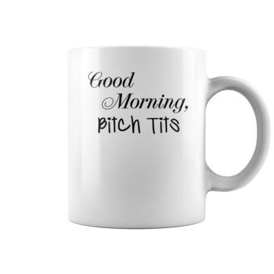 Good morning bitch tits mug shirt - aa 3 400x400