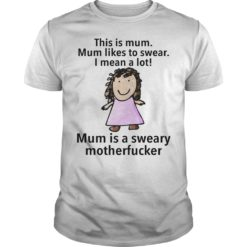 This is mum mum likes to swear I mean a lot mum is a sweary motherfucker shirt shirt - aaa 247x247