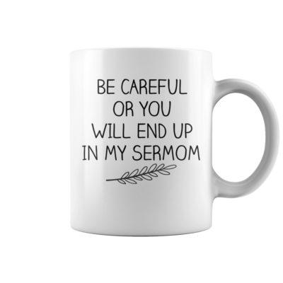 Be careful or you will end up in my sermom mug shirt - aaaaa 1 400x400