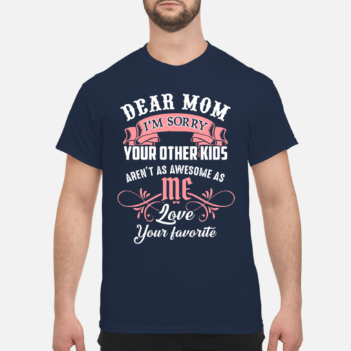 Dear mom I'm sorry your other kids aren't as awesome as love your favorite shirt shirt - dear mom Im sorry your other kids shirt men s t shirt navy blue front 1 510x510