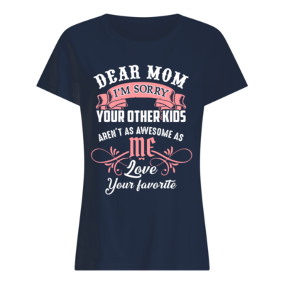 Dear mom I'm sorry your other kids aren't as awesome as love your favorite shirt shirt - dear mom Im sorry your other kids shirt women s t shirt navy blue front 400x400