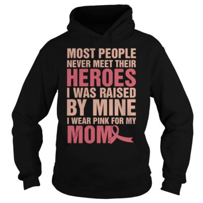Most people never meet their heroes i was raised by mine I wear pink shirt shirt - most people never meet their heroes i was raised by mine I wear pink for my mom shirtmost people never meet their heroes i was raised by mine I wear pink for my mom shirt 400x400