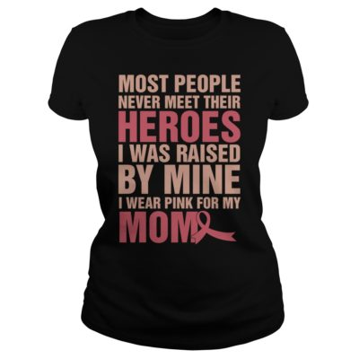 Most people never meet their heroes i was raised by mine I wear pink shirt shirt - most people never meet their heroes i was raised by mine I wear pink for my mom shirtv 400x400