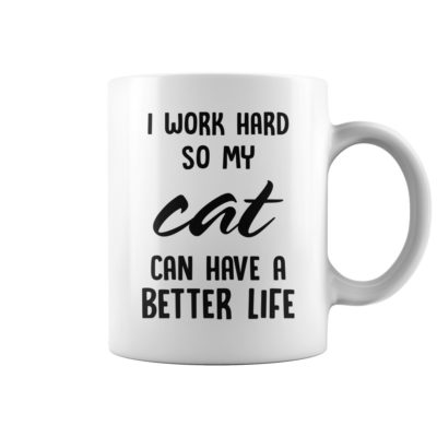 I work hard so my cat can have a better life mug shirt - v 1 400x400